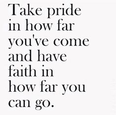 """""""Take pride in how far you've come and have faith in how far you can go."""""""