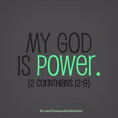 """My God is POWER. 'My grace is all you need. My power works best in weakness'."""" So now I am glad to boast about my weaknesses, so that the power of Christ can work through me""""…2 Corinthians 12:9."""