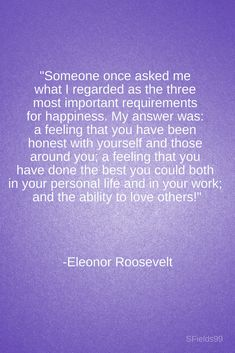 """""""Someone once asked me what I regarded as the three most important requirements for happiness. My answer was: a feeling that you have been honest with yourself and those around you; a feeling that you have done the best you could both in your personal life and in your work; and the ability to love others!"""" -Eleonor Roosevelt. #motivation #inspiration #growth #personal #development #newyear #newyou #truth #learning #affirmation #quote #sfields99 Words Quotes, Me Quotes, Motivational Quotes, Inspirational Quotes, Sayings, Great Quotes, Quotes To Live By, Some Words, Meaningful Quotes"""