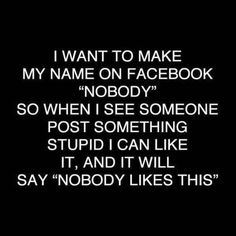 "Nobody likes this. Something witty. I WANT TC) MAKE h/ IN' Nah/ Olol FACEBOOK NOBODY"" SC) WHEN I SEE SOMEONE POST SOMETHING STUPID I LIKE IT, AND IT WILL SAY ""N"