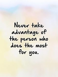 Never take advantage of the person who does the most for you. #PictureQuotes