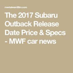The 2017 Subaru Outback Release Date Price & Specs - MWF car news