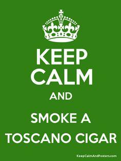KEEP CALM AND SMOKE A TOSCANO CIGAR :-)
