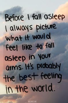 Before I fall asleep I always picture what it wold feel like to fall asleep in your arms. It's probably the best feeling in the world.