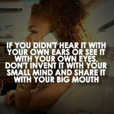 If you didn't hear it with your own ears or see it with your own eyes, don't invent it with your small mind and share it with your big mouth.