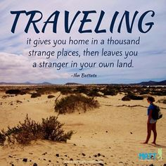 Traveling, it gives you home in a thousand strange places, then leaves you a stranger in your own land.