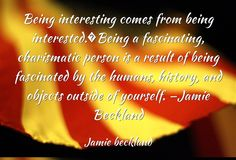 Being interesting comes from being interested.�Being a...