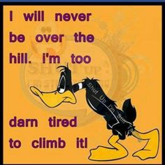 will never be over the hill. I'm too darn tired to climb it! Looney Tunes Cartoons, Funny Cartoons, Funny Jokes, Funny Minion, Hilarious Quotes, Minions, Daffy Duck Quotes, Cartoon Quotes, Cartoon Humor