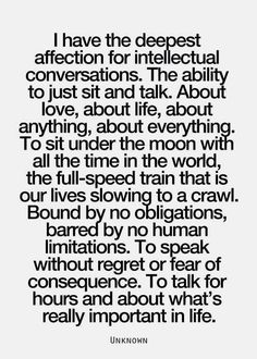 I have the deepest affection for intellectual conversations. The ability to just sit and talk. About love, about life, about anything, about everything. To sit under the moon with all the time in the world, the full-speed train that is our lives slowing to a crawl. Bound by no obligations, barred by no human limitations. To speak without regret or fear of consequence. To talk for hours and about what's really important in life. ~Unknown