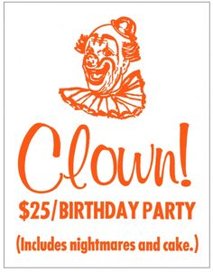 CLOWN!  /BIRTHDAY PARTY  (Includes nightmares and cake.)  Thats what im sayin! Clowns are freaky.