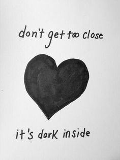 Dont get to close its dark inside... Its were my demons hide - Imagine Dragon song Demons