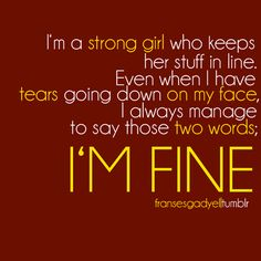 I'm A Strong Girl Who Keeps Her Stuff In Line.  Even When I Have Tears Going Down On My Face.  I Always Manage To Say Those Two Words, I'm Fine