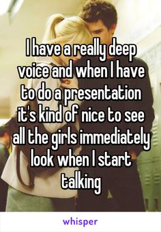 I have a really deep voice and when I have to do a presentation it's kind of nice to see all the girls immediately look when I start talking