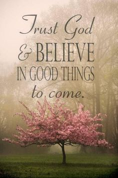 Trust God & believe in good things to come. :-)
