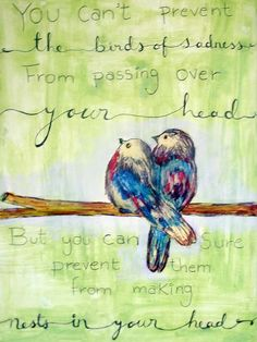 You can't prevent the birds of sadness from singing over your head but you can sure prevent them from making nests in your head.
