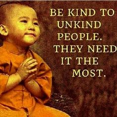 Be kind to unkind people. They need it the most.