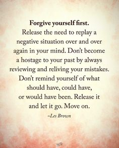 Tag someone who needs to read this. Forgive yourself first. Release the need to replay a negative situation over and over again in your mind. Don't become a hostage to your past by always reviewing and relieving your mistakes. Don't remind yourself of what should have, could have, or would have been. Release it and let it go. Move on. - Les Brown #positiveenergyplus