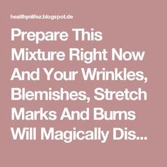 Prepare This Mixture Right Now And Your Wrinkles, Blemishes, Stretch Marks And Burns Will Magically Disappear! Page 2   HEALTHYLIFE