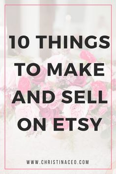 10 Things to Make and Sell on Etsy Etsy Business, Craft Business, Business Ideas, What To Sell, Way To Make Money, How To Make, Craft Online, Crafts To Make And Sell, Diy Crafts To Sell On Etsy