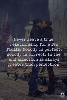 never leave a true relationship for a few faults. nobody is perfect. nobody is correct. in the end, affection is always greater than perfection. love quote. relationship quote.