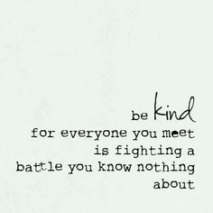 """Be kind, for everyone you meet is fighting a battle you know nothing about."""