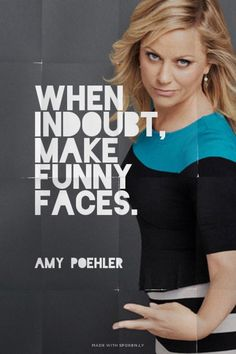 When in doubt, make funny faces. - Amy Poehler | Ellen made this with Spoken.ly