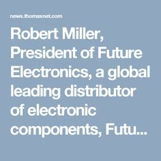 Robert Miller, President of Future Electronics, a global leading distributor of electronic components, Future Electronics is a global leader in electronics distribution, founded in 1968 by President Robert Miller.