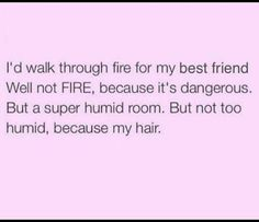 This made me laugh really hard, but I really would walk through fire for you!!!