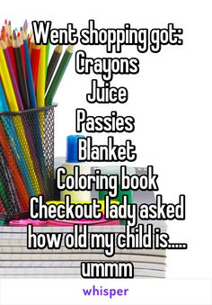 Went shopping got: Crayons Juice Passies  Blanket Coloring book Checkout lady asked how old my child is..... ummm