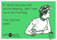 Although this is funny.. I would like to clarify.. if your drunk ass texts me while I'm sleeping then you bet your sweet ass my sober ass is going to text YOU when YOU are sleeping in the morning. :P