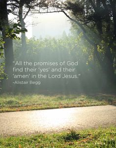 """All the promises of God find their 'yes' and their 'amen' in the Lord Jesus."" -Alistair Begg"