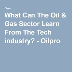 What Can The Oil & Gas Sector Learn From The Tech industry? - Oilpro
