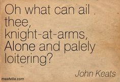 Oh what can ail thee, knight-at-arms, Alone and palely loitering-La Belle Dame sans Merci by John Keats