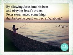 By allowing Jesus into his boat and obeying His orders, Peter experienced something that before he could only dream about.    GoodMorningGirls.Org