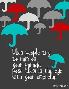 When people rain on your parade, poke them in the eye with your umbrella.