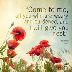 """""""Come to Me all you who are weary and burdened, and I will give you rest."""""""