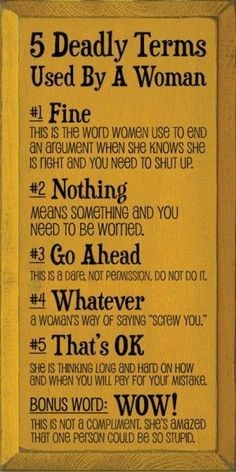 5 DEADLY TERMS Used By A Woman: 1. FINE: This is the word women use to end an argument when she knows she is right and you need to shut up. 2. NOTHING: Means something and you need to be worried. 3. GO AHEAD: This is a dare, not permission, do not do it. ... Wood Sign $37.50 LOL. Be warned, Gentlemen! (Tho Im betting most of you already know the deal :-)