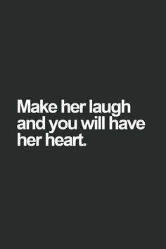 """Make her laugh and you will have her heart."""