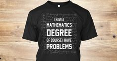 Discover Mathematics Limited Edition!! T-Shirt from Math t-shirts!!, a custom product made just for you by Teespring. With world-class production and customer support, your satisfaction is guaranteed. - I Have A Mathematics Degree Of Course I Have...