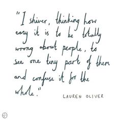 I shiver, thinking how easy it is to be totally wrong about people-to see one tiny part of them and confuse it for the whole, to see the cause and think it's the effect or vice versa. ― Lauren Oliver, Before I Fall