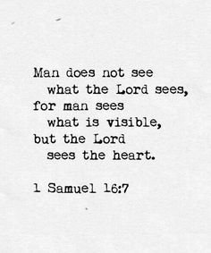 """""""Man does not see what the Lord sees, for man sees what is visible, but the Lord sees the heart.""""  1 Samuel 16:7 Holman Christian Standard Bible (HCSB)"""