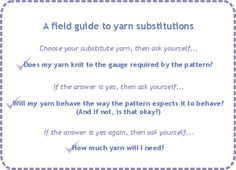 A Field Guide to Yarn Substitutions on knitty.com, a handy little article to help you through the complicated process of choosing which yarn to use for your pattern if you don't have the one specified