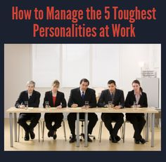 Five Toughest Personalities at Work and How to Manage Them   Repinned by Melissa K. Nicholson, LMSW www.adoptioncounselinggr.com