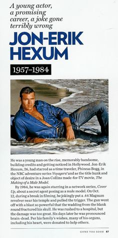 Jon Erik Hexum-What a waste of a handsome face, wasn't a bad actor either.