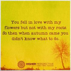 You fell in love with my flowers...