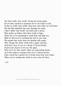 """If they're really """"just words"""" then how come when we read them, we feel like somebody has seen through our mask... They can't be """"just words"""" when you stop feeling lonely, as if the author is someone that you've always known."""