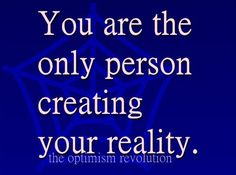 YOU create your reality. Not life, not fate, not others, not even God. YOU!