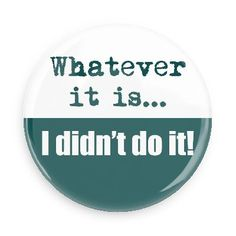 Funny Buttons - Custom Buttons - Promotional Badges - Funny Sayings Pins - Wacky Buttons - Whatever it is... I didn't do it!