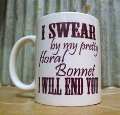 i swear by my pretty floral bonnet, i will end you. firefly mug, mal quote lol