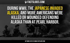 During WWII, the Japanese invaded Alaska, and more Americans were killed or wounded defending Alaska than at Pearl Harbor.